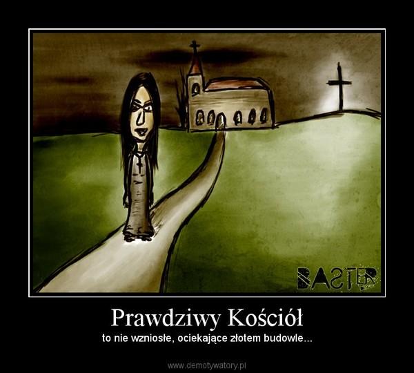 Prawdziwy Kościół – to nie wzniosłe, ociekające złotem budowle...