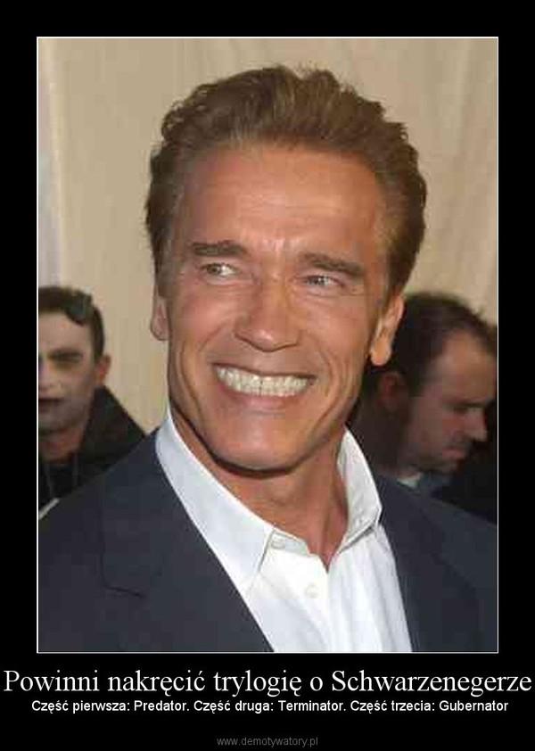 Powinni nakręcić trylogię o Schwarzenegerze –  Część pierwsza: Predator. Część druga: Terminator. Część trzecia: Gubernator