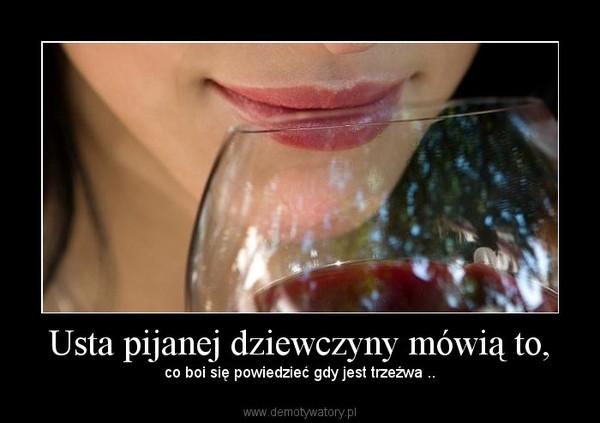 Usta pijanej dziewczyny mówią to, – co boi się powiedzieć gdy jest trzeźwa ..
