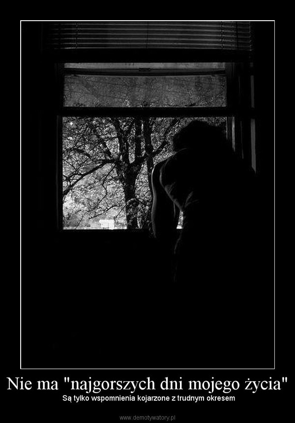 """Nie ma """"najgorszych dni mojego życia"""" –  Są tylko wspomnienia kojarzone z trudnym okresem"""