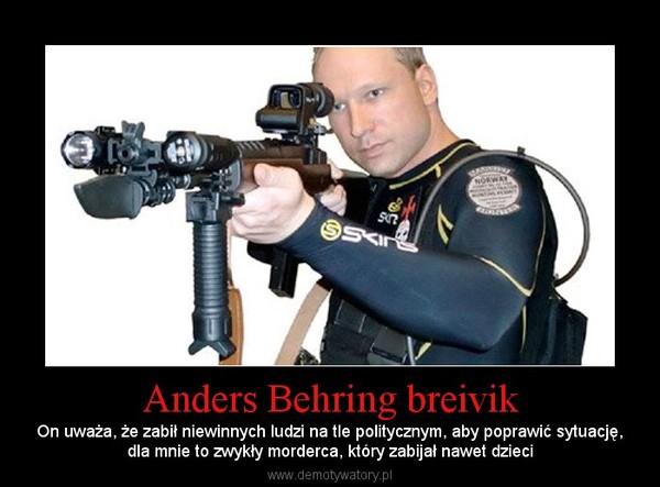 Anders Behring breivik – On uważa, że zabił niewinnych ludzi na tle politycznym, aby poprawić sytuację,dla mnie to zwykły morderca, który zabijał nawet dzieci