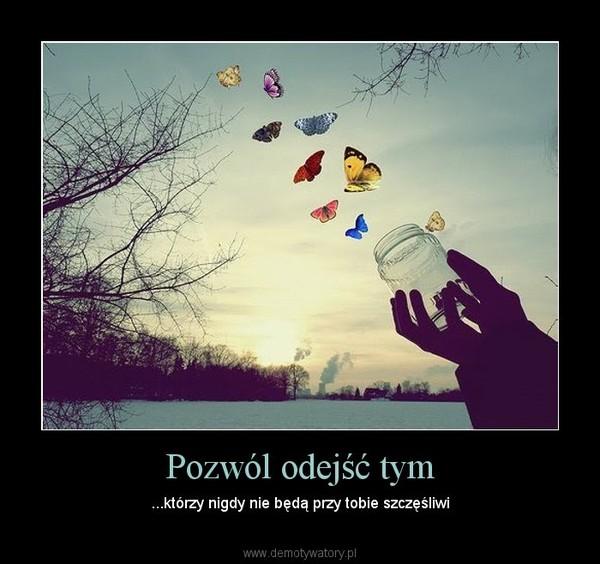 Pozwól odejść tym – ...którzy nigdy nie będą przy tobie szczęśliwi