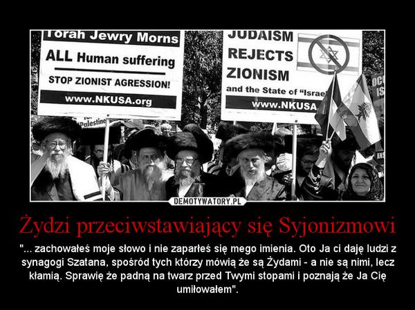 """Żydzi przeciwstawiający się Syjonizmowi – """"... zachowałeś moje słowo i nie zaparłeś się mego imienia. Oto Ja ci daję ludzi z synagogi Szatana, spośród tych którzy mówią że są Żydami - a nie są nimi, lecz kłamią. Sprawię że padną na twarz przed Twymi stopami i poznają że Ja Cię umiłowałem""""."""