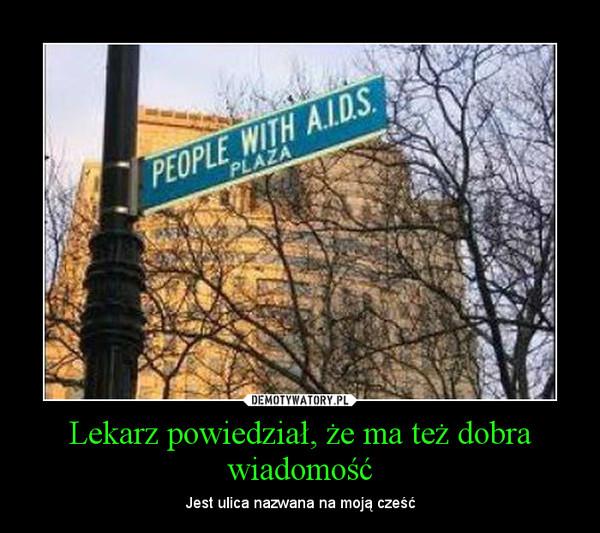 Lekarz powiedział, że ma też dobra wiadomość – Jest ulica nazwana na moją cześć
