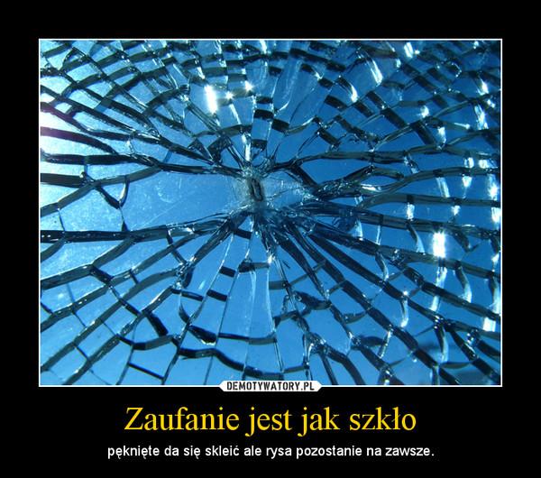Zaufanie jest jak szkło – pęknięte da się skleić ale rysa pozostanie na zawsze.