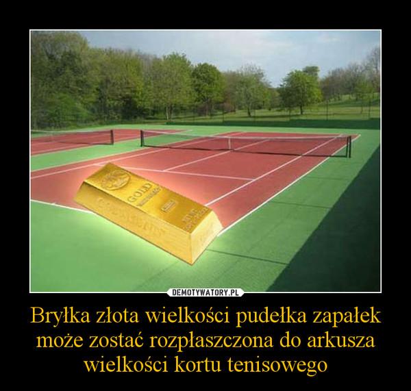 Bryłka złota wielkości pudełka zapałek może zostać rozpłaszczona do arkusza wielkości kortu tenisowego –
