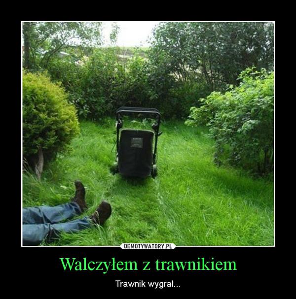 Walczyłem z trawnikiem – Trawnik wygrał...