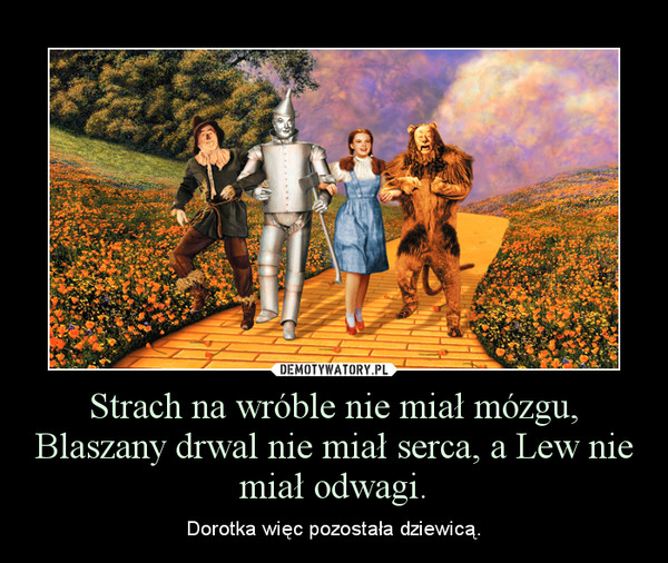 Strach na wróble nie miał mózgu, Blaszany drwal nie miał serca, a Lew nie miał odwagi. – Dorotka więc pozostała dziewicą.