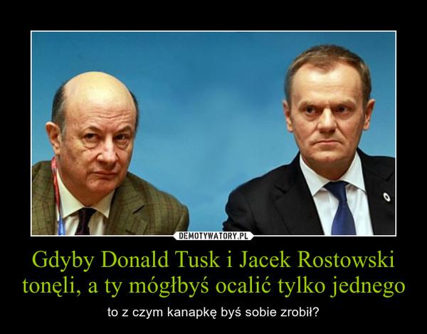 Gdyby Donald Tusk i Jacek Rostowski tonęli, a ty mógłbyś ocalić tylko jednego – to z czym kanapkę byś sobie zrobił?