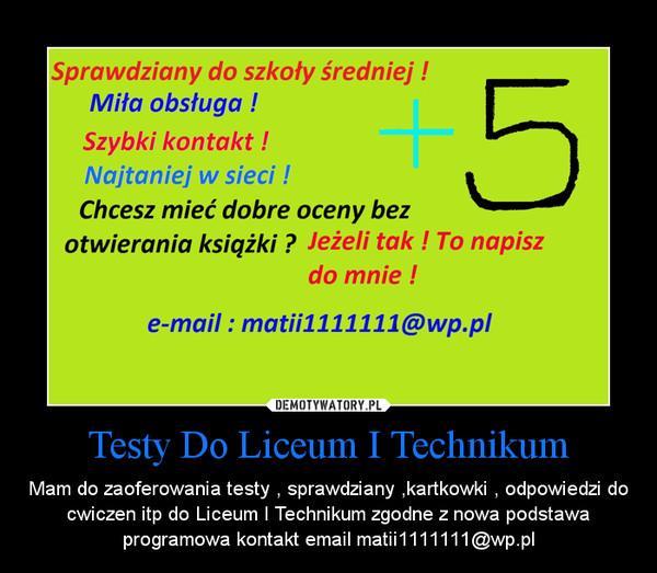 Testy Do Liceum I Technikum – Mam do zaoferowania testy , sprawdziany ,kartkowki , odpowiedzi do cwiczen itp do Liceum I Technikum zgodne z nowa podstawa programowa kontakt email matii1111111@wp.pl