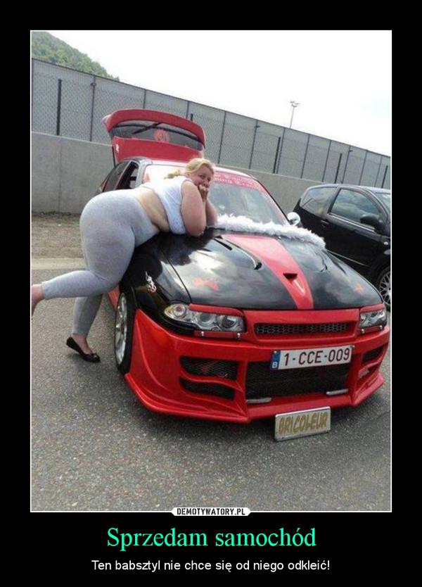 Sprzedam samochód – Ten babsztyl nie chce się od niego odkleić!