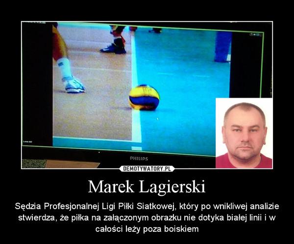 Marek Lagierski – Sędzia Profesjonalnej Ligi Piłki Siatkowej, który po wnikliwej analizie stwierdza, że piłka na załączonym obrazku nie dotyka białej linii i w całości leży poza boiskiem