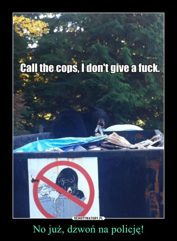 No już, dzwoń na policję! –
