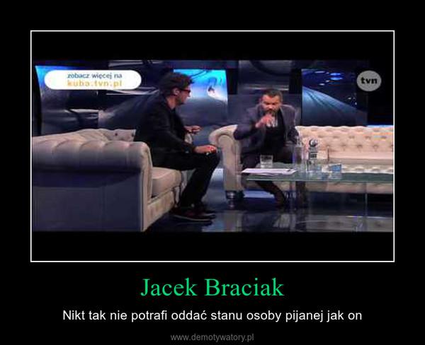 Jacek Braciak – Nikt tak nie potrafi oddać stanu osoby pijanej jak on