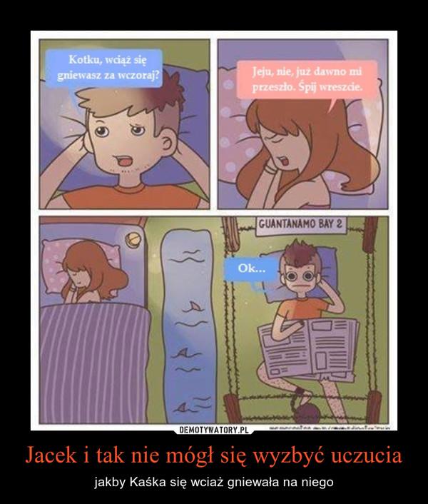 Jacek i tak nie mógł się wyzbyć uczucia – jakby Kaśka się wciaż gniewała na niego