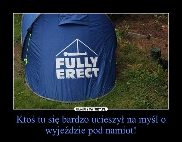 Ktoś tu się bardzo ucieszył na myśl o wyjeździe pod namiot! –