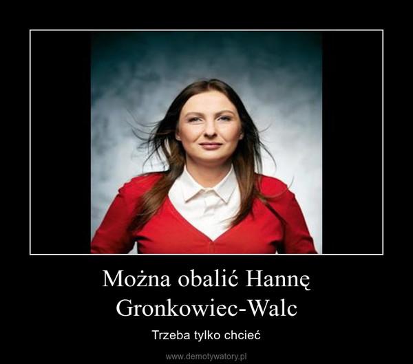 Można obalić Hannę Gronkowiec-Walc – Trzeba tylko chcieć