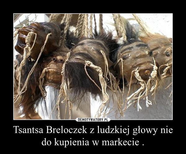 Tsantsa Breloczek z ludzkiej głowy nie do kupienia w markecie . –