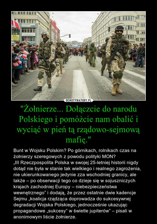 """""""Żołnierze... Dołączcie do narodu Polskiego i pomóżcie nam obalić i wyciąć w pień tą rządowo-sejmową mafię."""" – Bunt w Wojsku Polskim? Po górnikach, rolnikach czas na żołnierzy szeregowych z powodu polityki MON?""""III Rzeczpospolita Polska w swojej 25-letniej historii nigdy dotąd nie była w stanie tak wielkiego i realnego zagrożenia, nie ukierunkowanego jedynie zza wschodniej granicy, ale także – po obserwacji tego co dzieje się w sojuszniczych krajach zachodniej Europy – niebezpieczeństwa wewnętrznego"""" i dodają, że przez ostatnie dwie kadencje Sejmu """"koalicja rządząca doprowadza do sukcesywnej degradacji Wojska Polskiego, jednocześnie ukazując propagandowe """"sukcesy"""" w świetle jupiterów"""" – pisali w anonimowym liście żołnierze."""