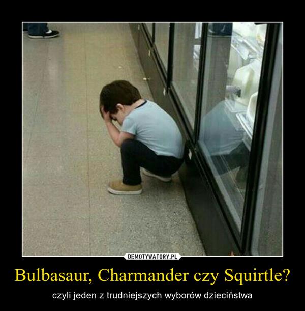 Bulbasaur, Charmander czy Squirtle? – czyli jeden z trudniejszych wyborów dzieciństwa