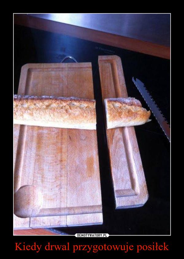 Kiedy drwal przygotowuje posiłek –
