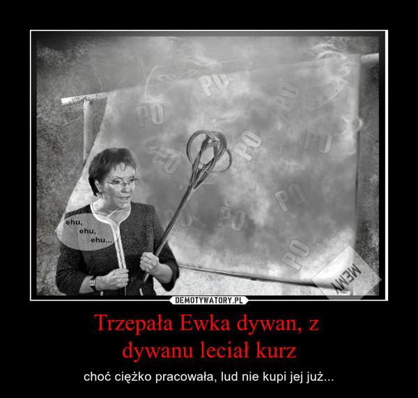 Trzepała Ewka dywan, z dywanu leciał kurz – choć ciężko pracowała, lud nie kupi jej już...