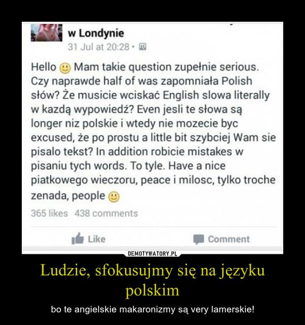 Ludzie, sfokusujmy się na języku polskim – bo te angielskie makaronizmy są very lamerskie!