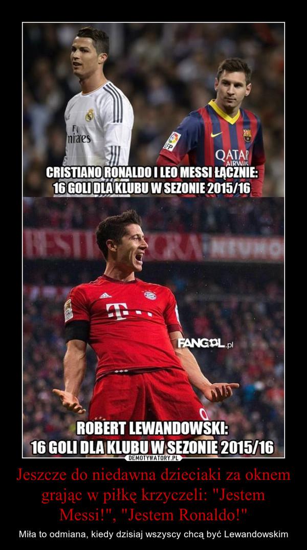 """Jeszcze do niedawna dzieciaki za oknem grając w piłkę krzyczeli: """"Jestem Messi!"""", """"Jestem Ronaldo!"""" – Miła to odmiana, kiedy dzisiaj wszyscy chcą być Lewandowskim"""