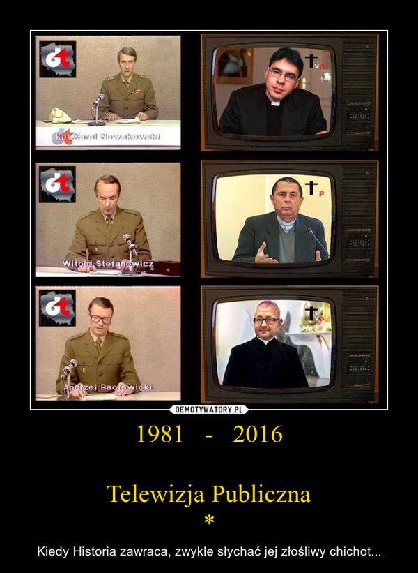 1981   -   2016Telewizja Publiczna* – Kiedy Historia zawraca, zwykle słychać jej złośliwy chichot...