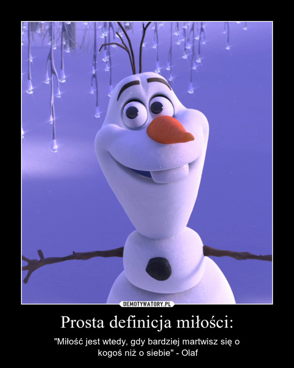 """Prosta definicja miłości: – """"Miłość jest wtedy, gdy bardziej martwisz się o kogoś niż o siebie"""" - Olaf"""