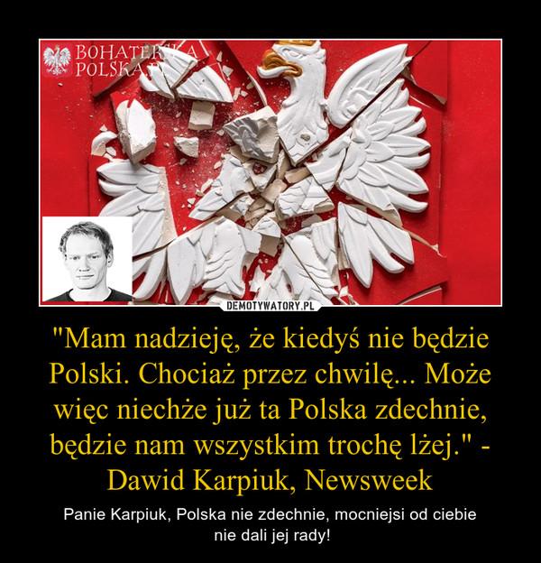 """""""Mam nadzieję, że kiedyś nie będzie Polski. Chociaż przez chwilę... Może więc niechże już ta Polska zdechnie, będzie nam wszystkim trochę lżej."""" - Dawid Karpiuk, Newsweek – Panie Karpiuk, Polska nie zdechnie, mocniejsi od ciebie nie dali jej rady!"""