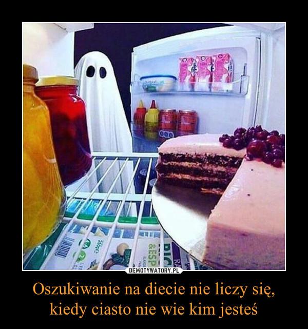 Oszukiwanie na diecie nie liczy się, kiedy ciasto nie wie kim jesteś –