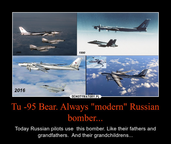 """Tu -95 Bear. Always """"modern"""" Russian bomber... – Today Russian pilots use  this bomber. Like their fathers and grandfathers.  And their grandchildrens..."""