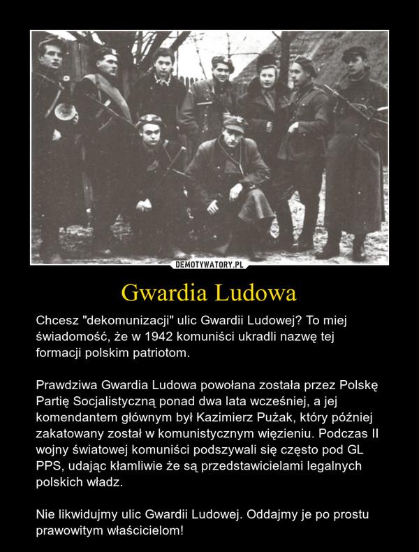 """Gwardia Ludowa – Chcesz """"dekomunizacji"""" ulic Gwardii Ludowej? To miej świadomość, że w 1942 komuniści ukradli nazwę tej formacji polskim patriotom.Prawdziwa Gwardia Ludowa powołana została przez Polskę Partię Socjalistyczną ponad dwa lata wcześniej, a jej komendantem głównym był Kazimierz Pużak, który później zakatowany został w komunistycznym więzieniu. Podczas II wojny światowej komuniści podszywali się często pod GL PPS, udając kłamliwie że są przedstawicielami legalnych polskich władz.Nie likwidujmy ulic Gwardii Ludowej. Oddajmy je po prostu prawowitym właścicielom!"""