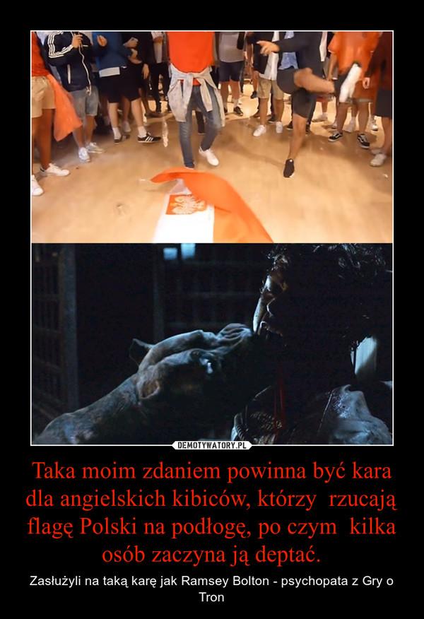 Taka moim zdaniem powinna być kara dla angielskich kibiców, którzy  rzucają flagę Polski na podłogę, po czym  kilka osób zaczyna ją deptać. – Zasłużyli na taką karę jak Ramsey Bolton - psychopata z Gry o Tron