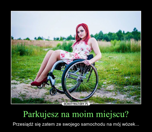 Parkujesz na moim miejscu? – Przesiądź się zatem ze swojego samochodu na mój wózek...