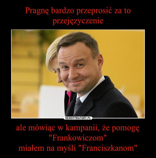 """ale mówiąc w kampanii, że pomogę """"Frankowiczom""""miałem na myśli """"Franciszkanom"""" –"""