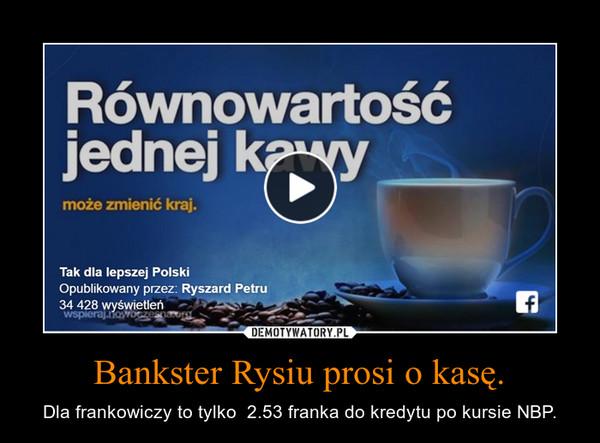 Bankster Rysiu prosi o kasę. – Dla frankowiczy to tylko  2.53 franka do kredytu po kursie NBP.