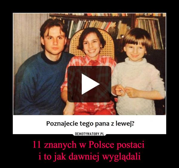 11 znanych w Polsce postaci i to jak dawniej wyglądali –  Poznajecie tego pana z lewej?