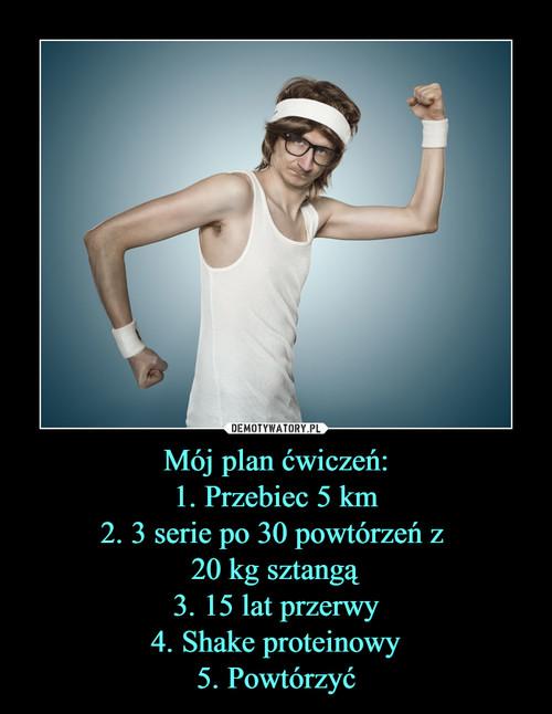 Mój plan ćwiczeń: 1. Przebiec 5 km 2. 3 serie po 30 powtórzeń z  20 kg sztangą 3. 15 lat przerwy 4. Shake proteinowy 5. Powtórzyć