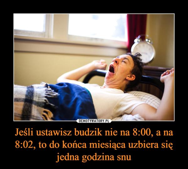 Jeśli ustawisz budzik nie na 8:00, a na 8:02, to do końca miesiąca uzbiera się jedna godzina snu –