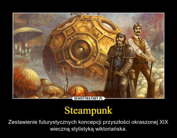 Steampunk – Zestawienie futurystycznych koncepcji przyszłości okraszonej XIX wieczną stylistyką wiktoriańska.