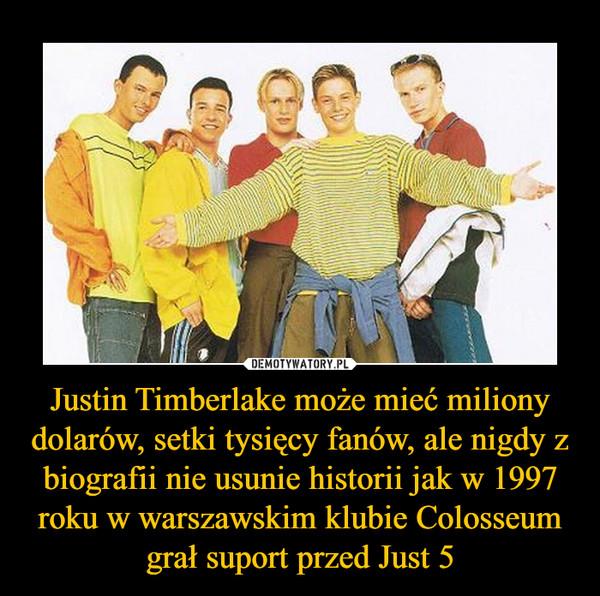 Justin Timberlake może mieć miliony dolarów, setki tysięcy fanów, ale nigdy z biografii nie usunie historii jak w 1997 roku w warszawskim klubie Colosseum grał suport przed Just 5 –