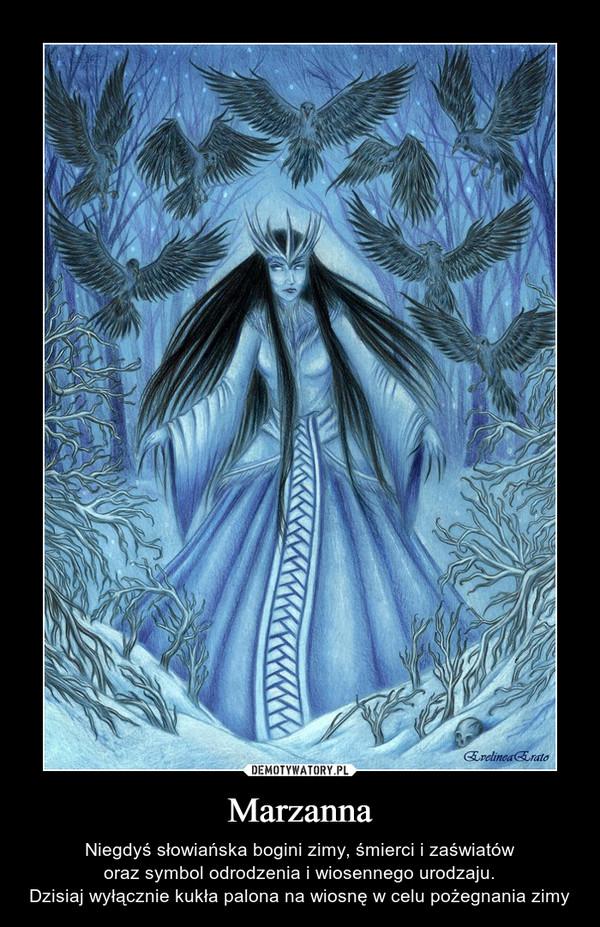 Marzanna – Niegdyś słowiańska bogini zimy, śmierci i zaświatów oraz symbol odrodzenia i wiosennego urodzaju. Dzisiaj wyłącznie kukła palona na wiosnę w celu pożegnania zimy