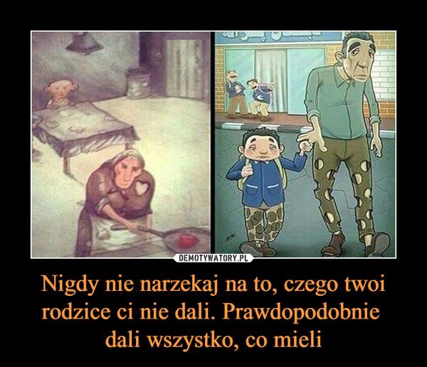 Nigdy nie narzekaj na to, czego twoi rodzice ci nie dali. Prawdopodobnie dali wszystko, co mieli –