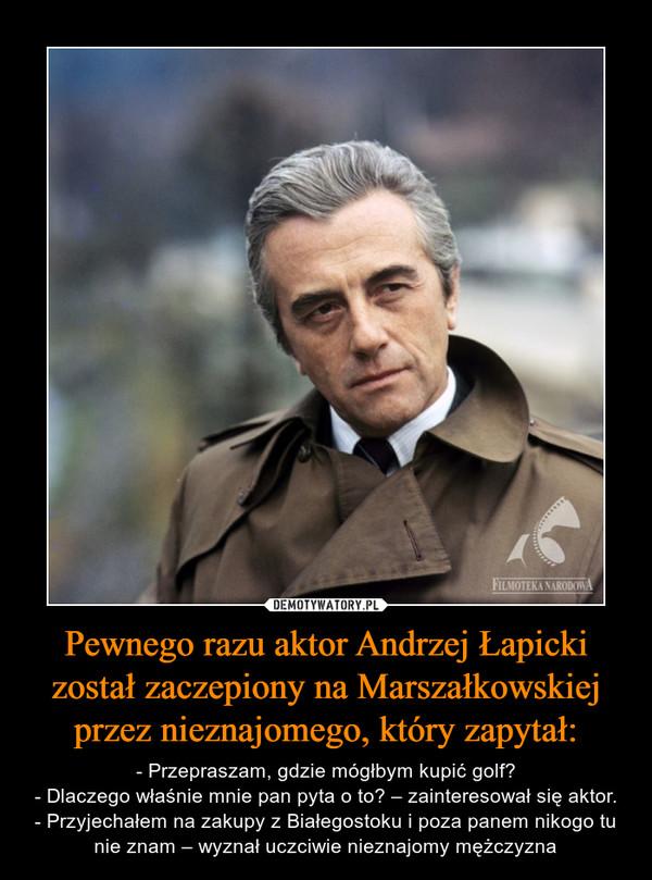 Pewnego razu aktor Andrzej Łapicki został zaczepiony na Marszałkowskiej przez nieznajomego, który zapytał: – - Przepraszam, gdzie mógłbym kupić golf?- Dlaczego właśnie mnie pan pyta o to? – zainteresował się aktor.- Przyjechałem na zakupy z Białegostoku i poza panem nikogo tu nie znam – wyznał uczciwie nieznajomy mężczyzna