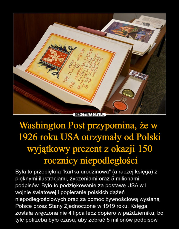 """Washington Post przypomina, że w 1926 roku USA otrzymały od Polski wyjątkowy prezent z okazji 150 rocznicy niepodległości – Była to przepiękna """"kartka urodzinowa"""" (a raczej księga) z pięknymi ilustracjami, życzeniami oraz 5 milionami podpisów. Było to podziękowanie za postawę USA w I wojnie światowej i popieranie polskich dążeń niepodległościowych oraz za pomoc żywnościową wysłaną Polsce przez Stany Zjednoczone w 1919 roku. Księga została wręczona nie 4 lipca lecz dopiero w październiku, bo tyle potrzeba było czasu, aby zebrać 5 milionów podpisów"""