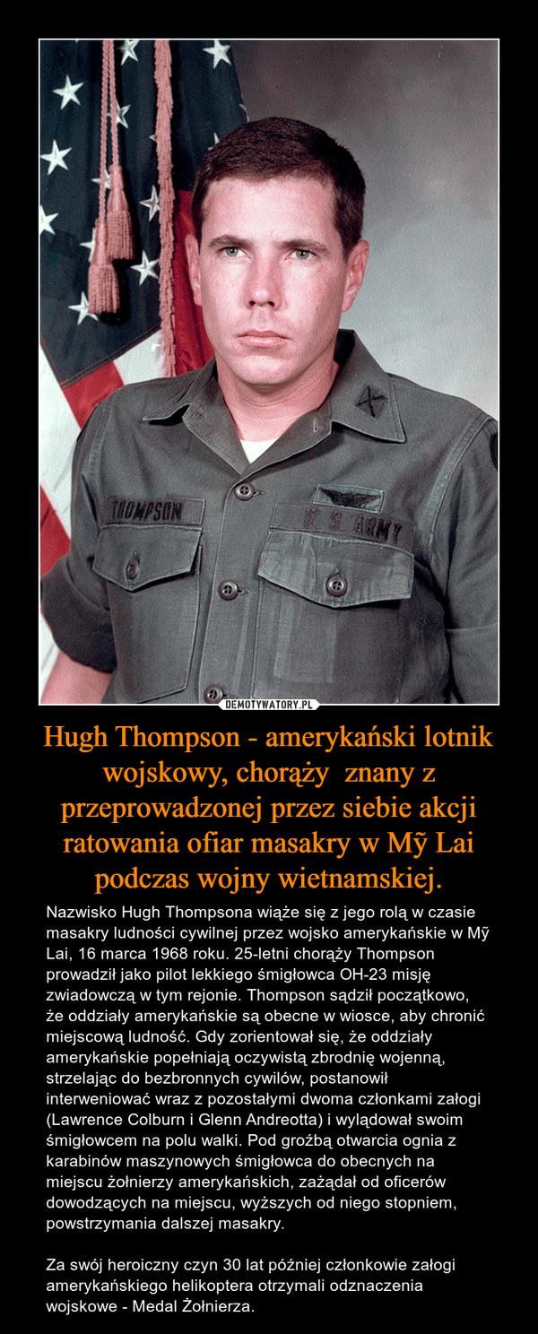 Hugh Thompson - amerykański lotnik wojskowy, chorąży  znany z przeprowadzonej przez siebie akcji ratowania ofiar masakry w Mỹ Lai podczas wojny wietnamskiej.