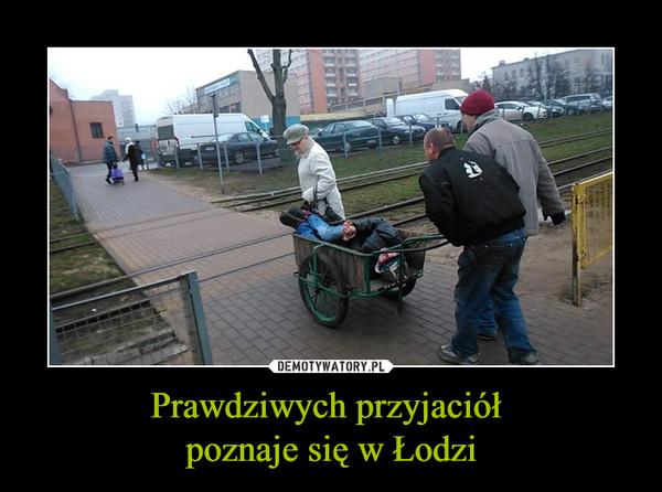 Prawdziwych przyjaciół poznaje się w Łodzi –