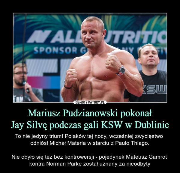 Mariusz Pudzianowski pokonałJay Silvę podczas gali KSW w Dublinie – To nie jedyny triumf Polaków tej nocy, wcześniej zwycięstwo odniósł Michał Materla w starciu z Paulo Thiago.Nie obyło się też bez kontrowersji - pojedynek Mateusz Gamrot kontra Norman Parke został uznany za nieodbyty